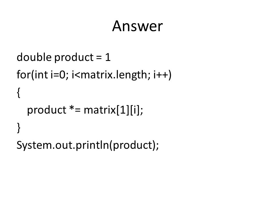Answer double product = 1 for(int i=0; i<matrix.length; i++) { product *= matrix[1][i]; } System.out.println(product);